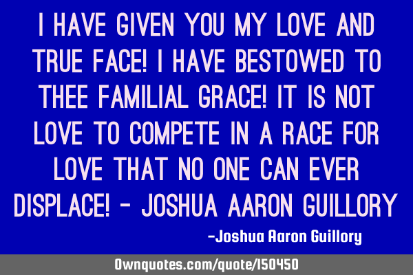 I have given you my love and true face! I have bestowed to thee familial grace! It is not love to