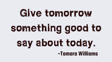 give tomorrow something good to say about