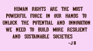 Human rights are the most powerful force in our hands to unlock the potential and innovation we