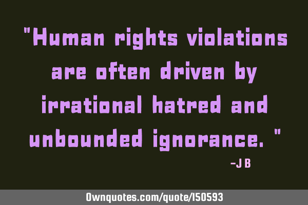 Human rights violations are often driven by irrational hatred and unbounded