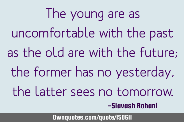 The young are as uncomfortable with the past as the old are with the future; the former has no