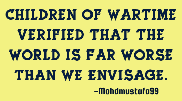 Children of wartime verified that the world is far worse than we