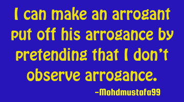 I can make an arrogant put off his arrogance by pretending that I don