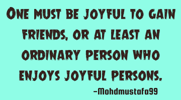 One must be joyful to gain friends, or at least an ordinary person who enjoys joyful people.