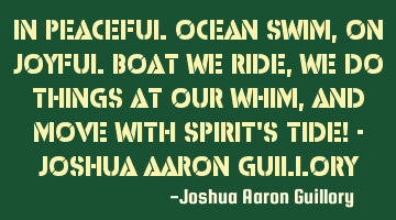 In peaceful ocean we swim, On joyful boat we ride, We do things at our whim, And move with spirit