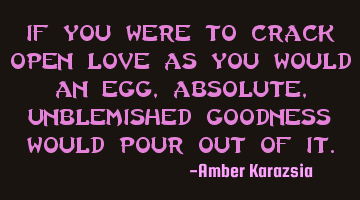 If you were to crack open LOVE as you would an egg, absolute, unblemished Goodness would pour out