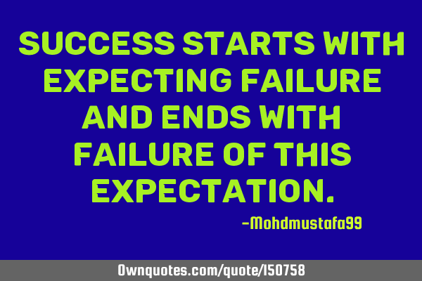 Success starts with expecting failure and ends with failure of this