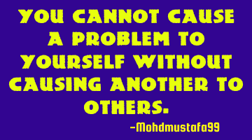 You cannot cause a problem to yourself without causing another to