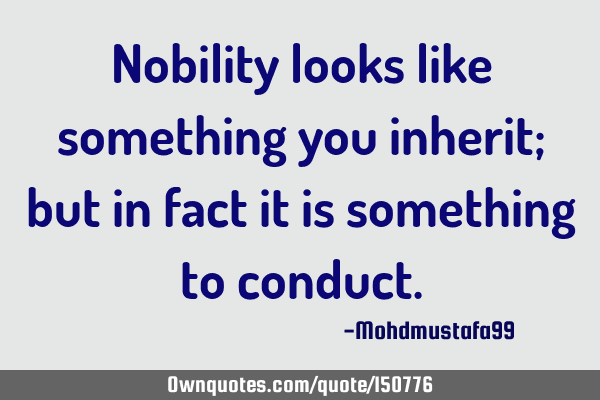 Nobility looks like something you inherit; but in fact it is something to