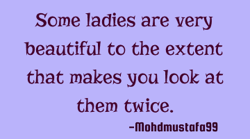Some ladies are very beautiful to the extent that makes you look at them
