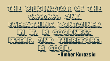 the originator of the cosmos, and everything contained in it, is goodness itself, and therefore, is