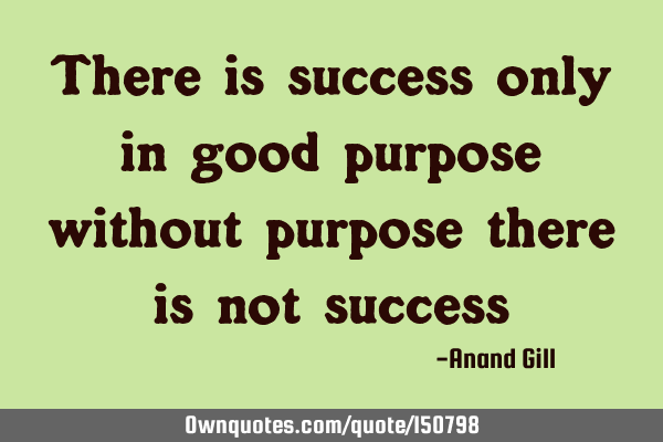 There is success only in good purpose, without a good purpose there is no