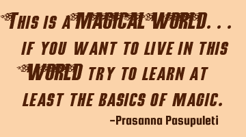 This is a MAGICAL WORLD.. if you want to live in this WORLD try to learn at least the basics of