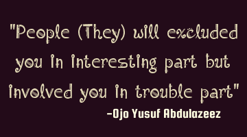 People will excluded you in interesting part but involve you in trouble