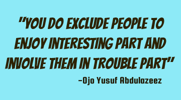 you do exclude people to enjoy interesting part and involve them in trouble
