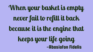 When your basket is empty never fail to refill it back because it is the engine that keeps your