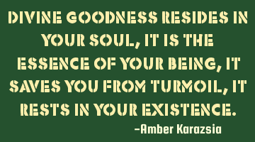 Divine Goodness Resides in Your Soul, it is the Essence of Your Being, it Saves You from turmoil,