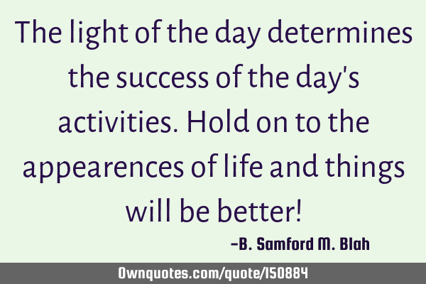 The light of the day determines the success of the day