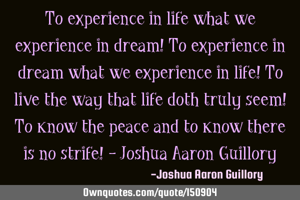 To experience in life what we experience in dream! To experience in dream what we experience in