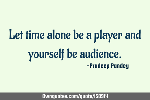 Let time alone be a player and yourself be