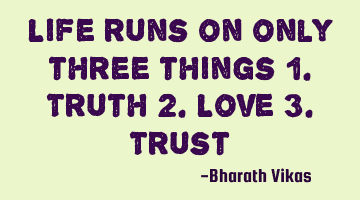 Life runs on only three things 1. Truth 2. Love 3. T