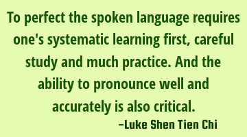 To perfect the spoken language requires one