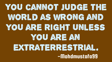 You cannot judge the world as wrong and you as right unless you are an extraterrestrial.