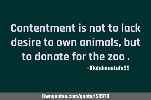 Contentment is not to lack desire to own animals, but to donate for the