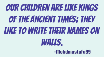 Our children are like kings of the ancient times; they like to write their names on walls.