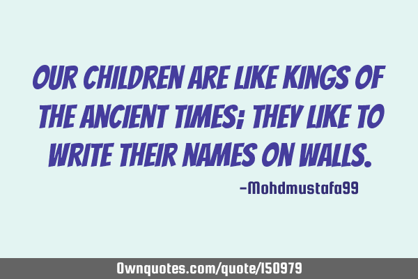 Our children are like kings of the ancient times; they like to write their names on