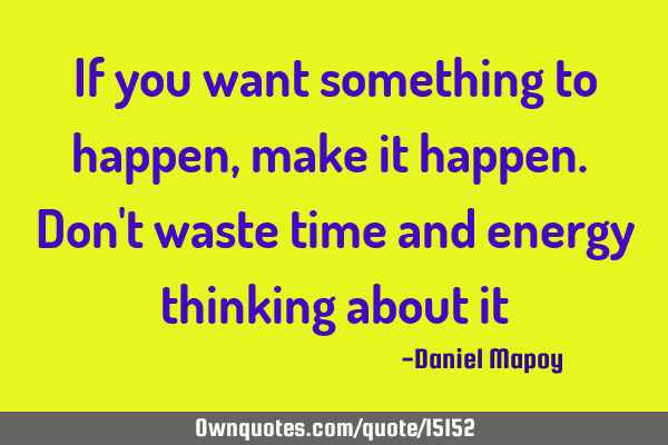 If you want something to happen, make it happen. Don