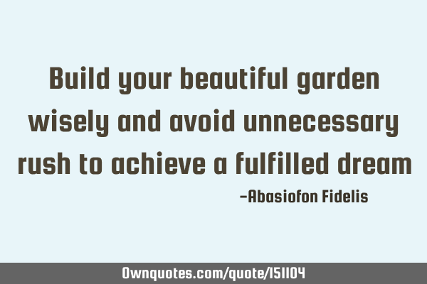 Build your beautiful garden wisely and avoid unnecessary rush to achieve a fulfilled