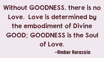Without GOODNESS, there is no Love. Love is determined by the embodiment of Divine GOOD; GOODNESS