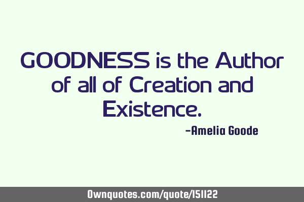 GOODNESS is the Author of all of Creation and E