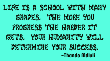 Life is a school with many grades. The more you progress the harder it gets. Your humanity will