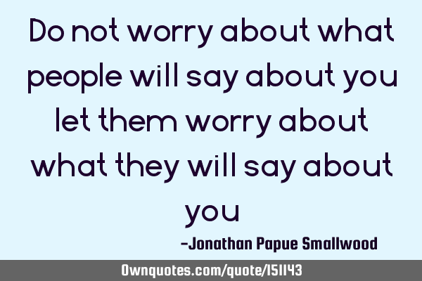 Do not worry about what people will say about you let them worry about what they will say about