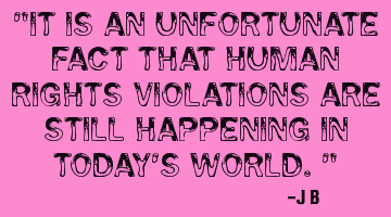It is an unfortunate fact that human rights violations are still happening in today