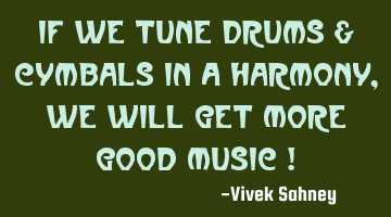 If We Tune Drums & Cymbals In A Harmony , We Will Get More Good Music !