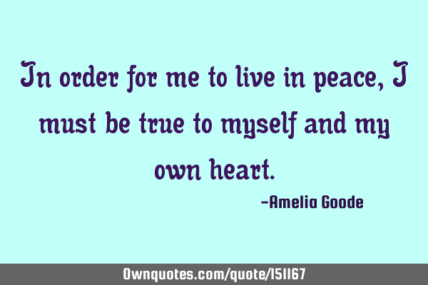 In order for me to live in peace, I must be true to myself and my own