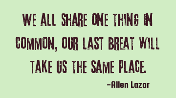 we all share one thing in common, our last breath will take us to the same place.