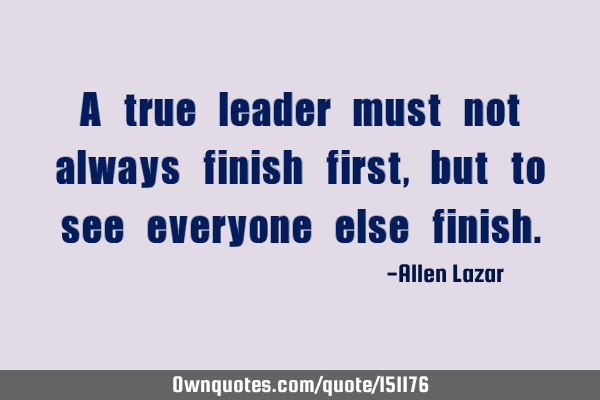 A true leader must not always finish first, but to see everyone else
