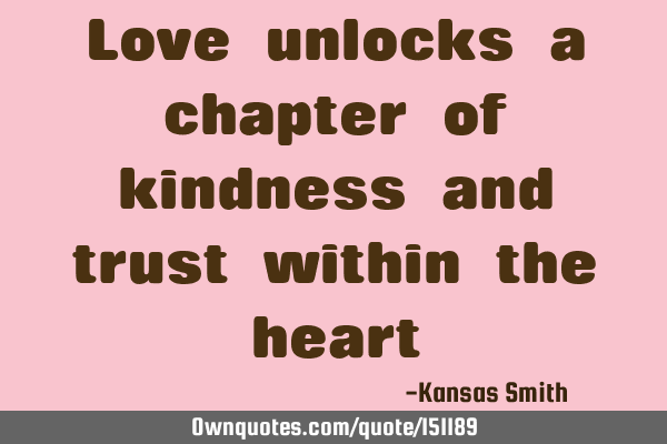 Love unlocks a chapter of kindness and trust within the