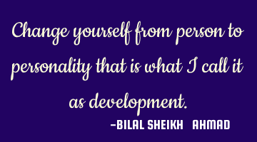 Change yourself from person to personality, that is what I call as development.