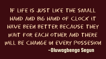 if life is just like the small hand and big hand of clock, it would have been better because they