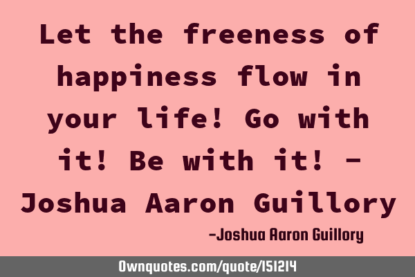 Let the freeness of happiness flow in your life! Go with it! Be with it!