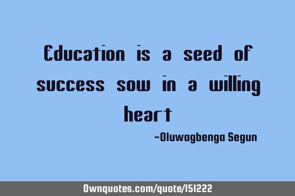 Education is a seed of success sow it in a willing