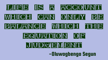 life is an account which can only be balanced with the equation of
