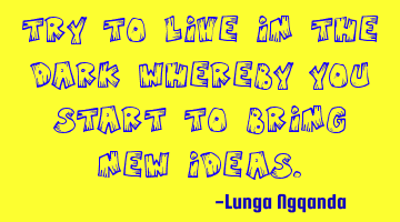 Try to live in the dark whereby you start to bring new ideas.