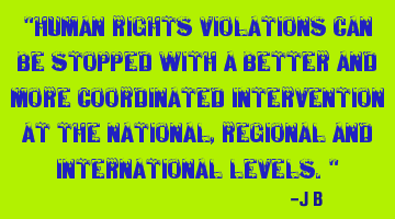 Human rights violations can be stopped with a better and more coordinated intervention at the