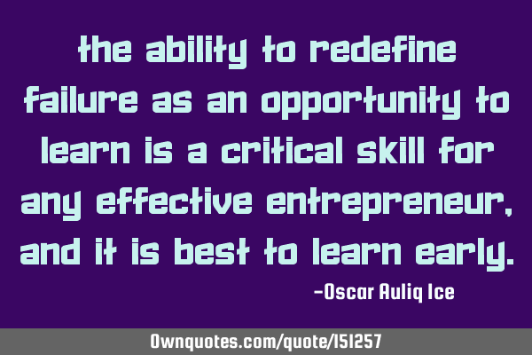 The ability to redefine failure as an opportunity to learn is a critical skill for any effective